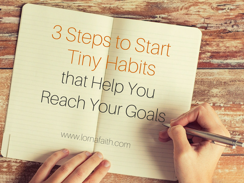 3 Steps to Start Tiny Habits that Help You Reach Your Goals